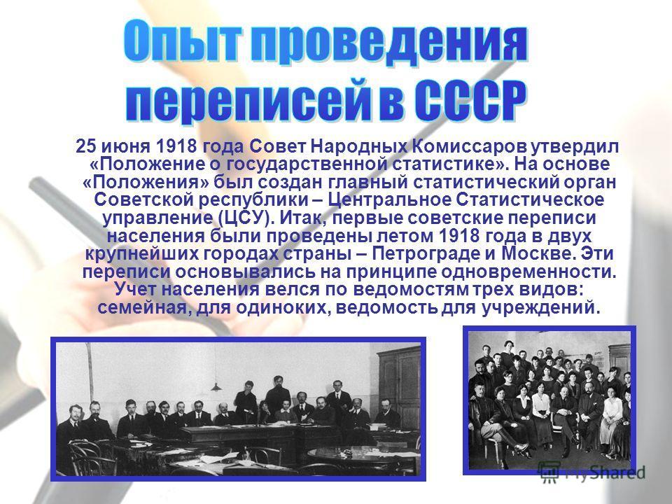 25 июня 1918 года Совет Народных Комиссаров утвердил «Положение о государственной статистике». На основе «Положения» был создан главный статистический орган Советской республики – Центральное Статистическое управление (ЦСУ). Итак, первые советские пе