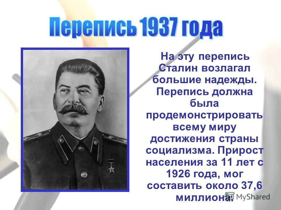 На эту перепись Сталин возлагал большие надежды. Перепись должна была продемонстрировать всему миру достижения страны социализма. Прирост населения за 11 лет с 1926 года, мог составить около 37,6 миллиона.