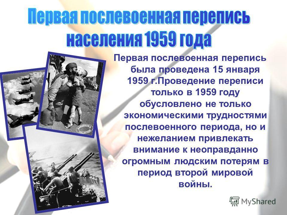 Первая послевоенная перепись была проведена 15 января 1959 г.Проведение переписи только в 1959 году обусловлено не только экономическими трудностями послевоенного периода, но и нежеланием привлекать внимание к неоправданно огромным людским потерям в