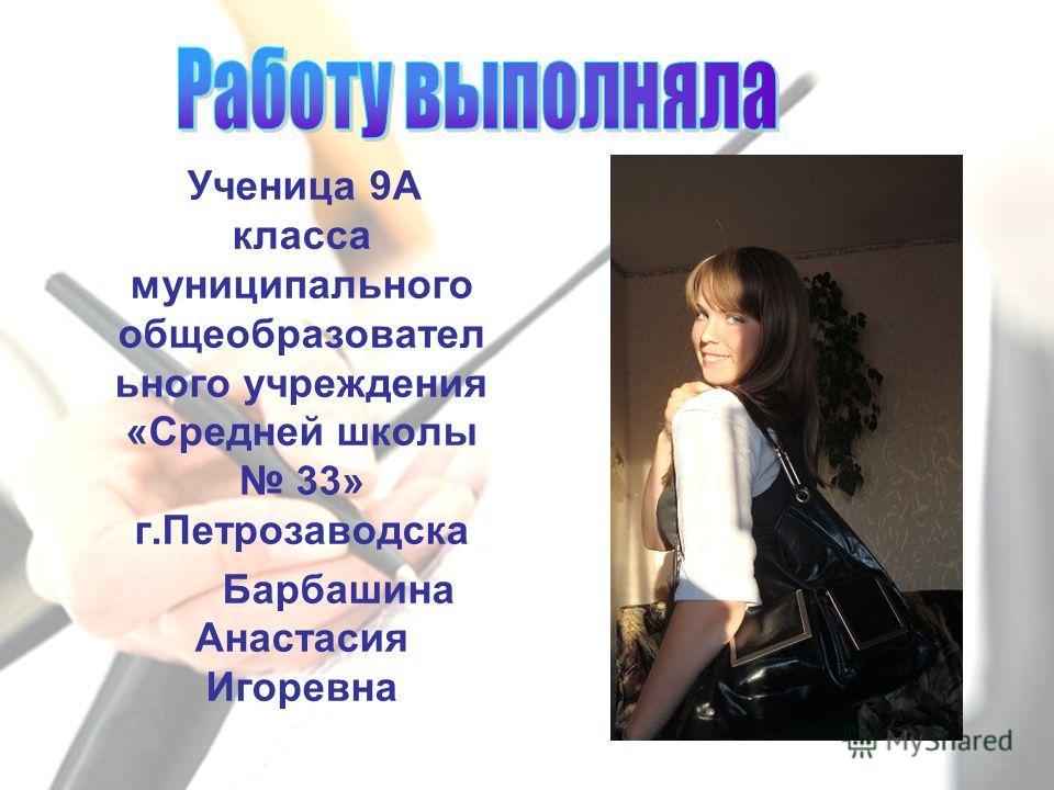 Ученица 9А класса муниципального общеобразовател ьного учреждения «Средней школы 33» г.Петрозаводска Барбашина Анастасия Игоревна