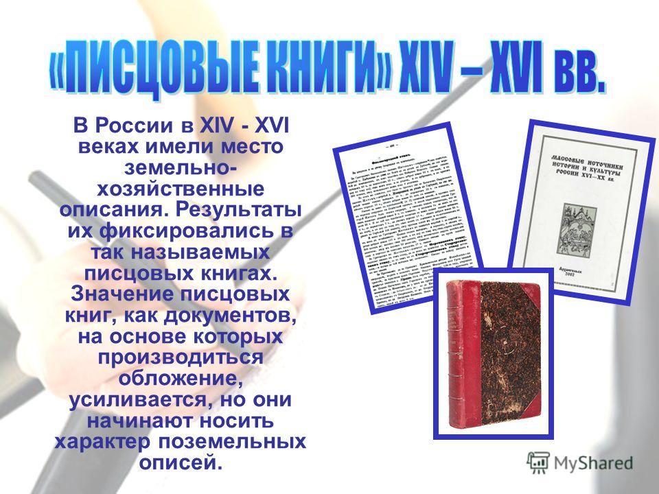 В России в XIV - XVI веках имели место земельно- хозяйственные описания. Результаты их фиксировались в так называемых писцовых книгах. Значение писцовых книг, как документов, на основе которых производиться обложение, усиливается, но они начинают нос