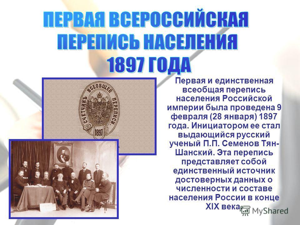 Первая и единственная всеобщая перепись населения Российской империи была проведена 9 февраля (28 января) 1897 года. Инициатором ее стал выдающийся русский ученый П.П. Семенов Тян- Шанский. Эта перепись представляет собой единственный источник достов