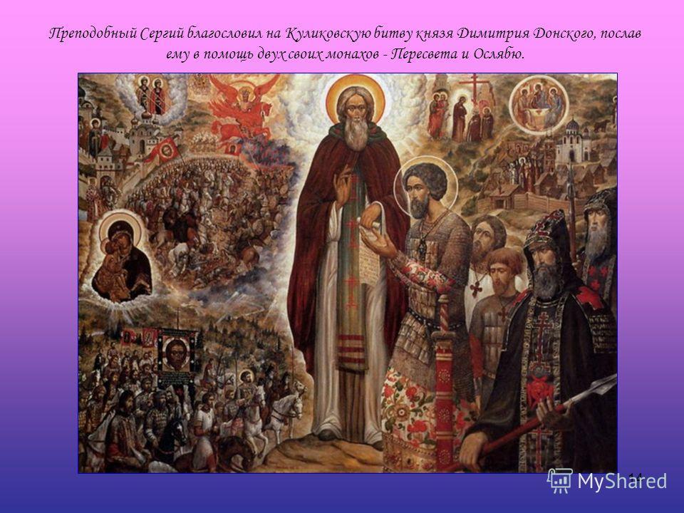 14 Преподобный Сергий благословил на Куликовскую битву князя Димитрия Донского, послав ему в помощь двух своих монахов - Пересвета и Ослябю.