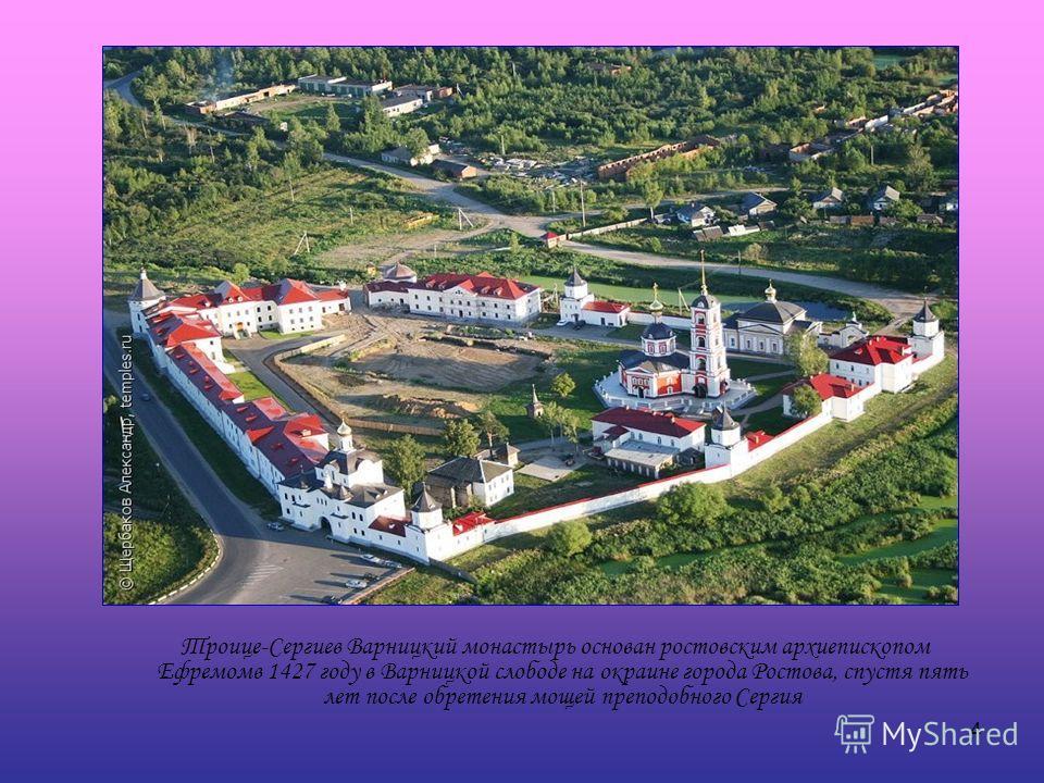 4 Троице-Сергиев Варницкий монастырь основан ростовским архиепископом Ефремомв 1427 году в Варницкой слободе на окраине города Ростова, спустя пять лет после обретения мощей преподобного Сергия
