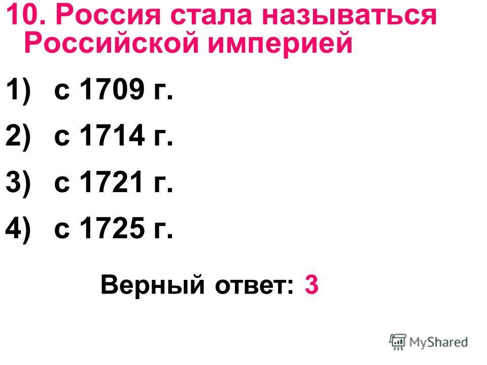 10. Россия стала называться Российской империей 1)с 1709 г. 2)с 1714 г. 3)с 1721 г. 4)с 1725 г. Верный ответ: 3