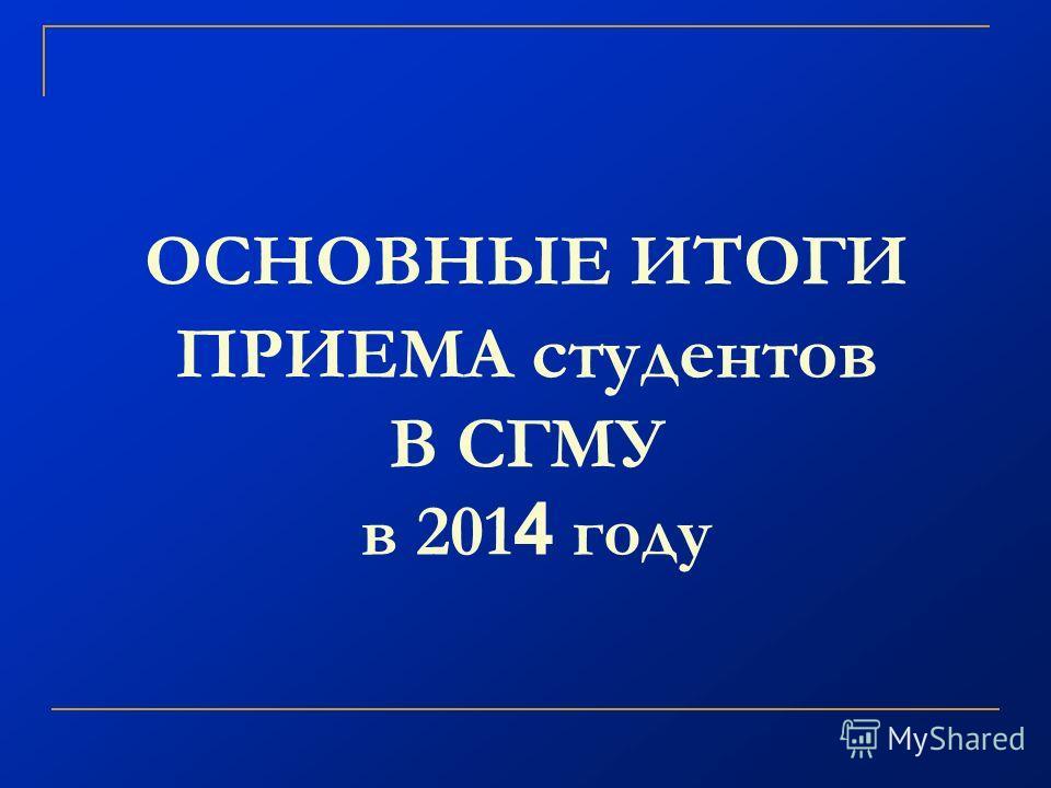 ОСНОВНЫЕ ИТОГИ ПРИЕМА студентов В СГМУ в 201 4 году
