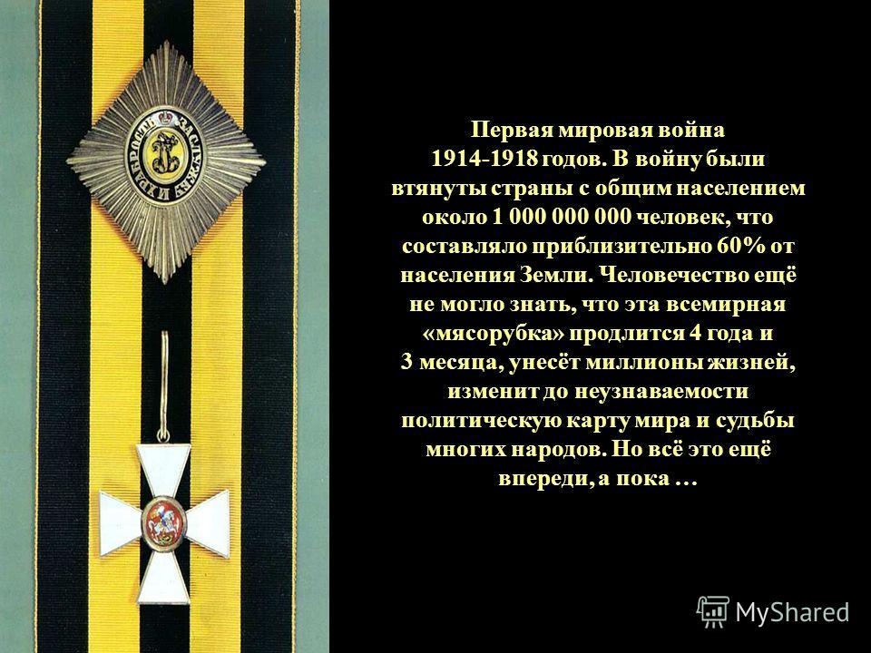 Первая мировая война 1914-1918 годов. В войну были втянуты страны с общим населением около 1 000 000 000 человек, что составляло приблизительно 60% от населения Земли. Человечество ещё не могло знать, что эта всемирная «мясорубка» продлится 4 года и