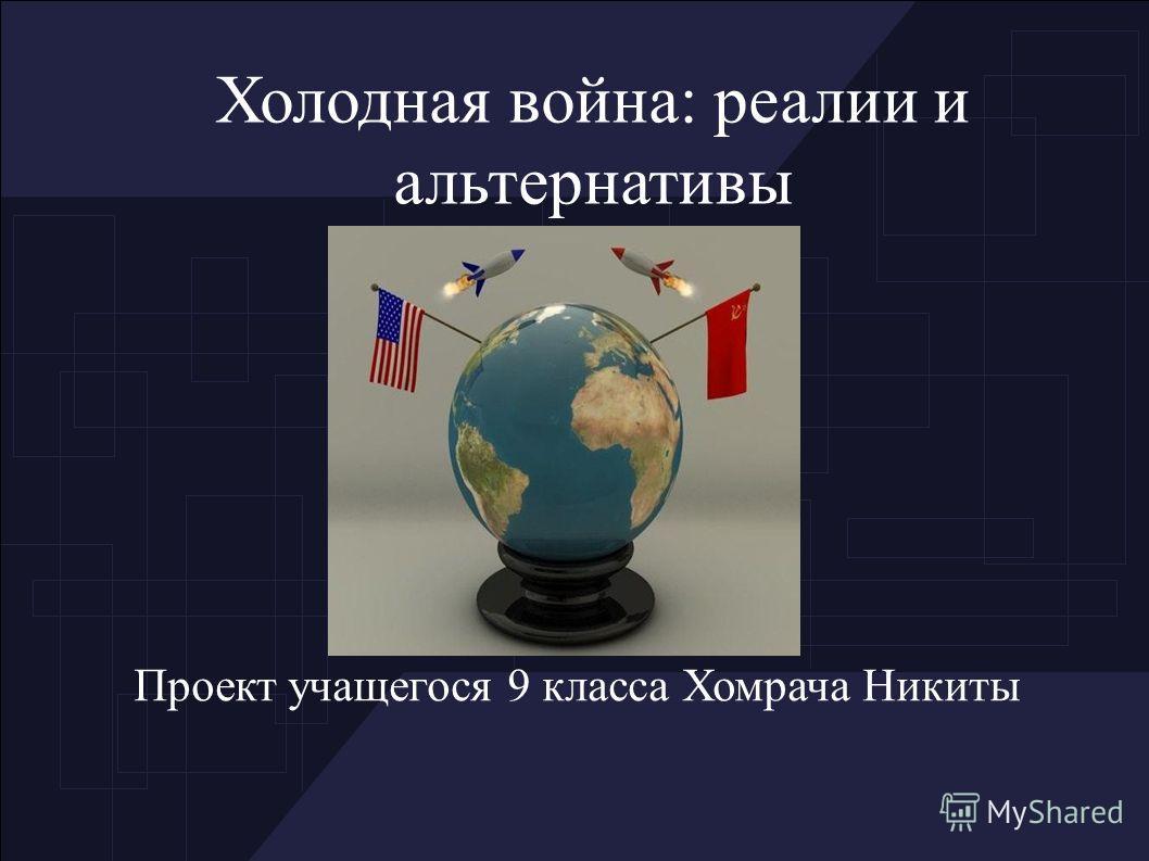 Холодная война: реалии и альтернативы Проект учащегося 9 класса Хомрача Никиты