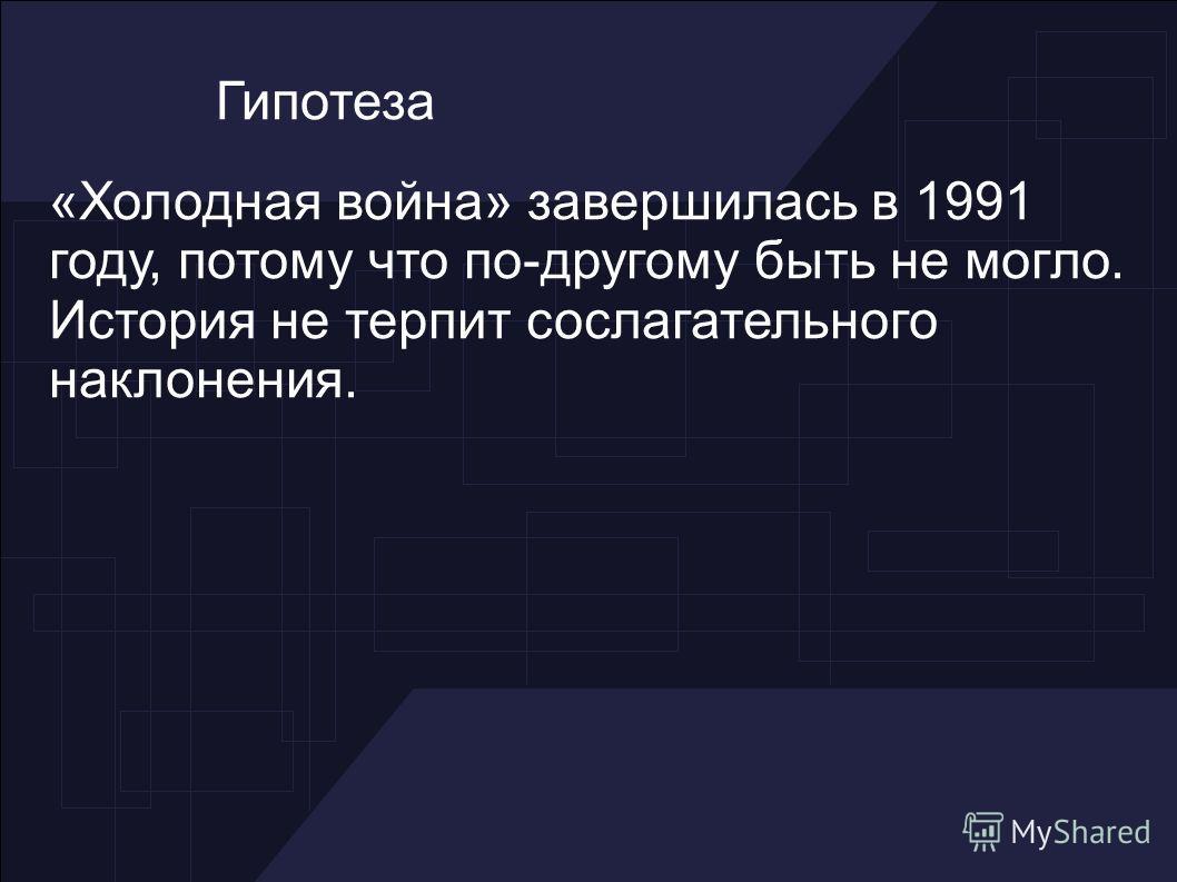 Гипотеза «Холодная война» завершилась в 1991 году, потому что по-другому быть не могло. История не терпит сослагательного наклонения.