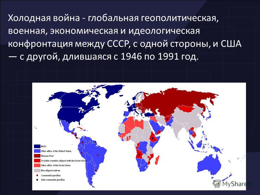 Холодная война - глобальная геополитическая, военная, экономическая и идеологическая конфронтация между СССР, с одной стороны, и США с другой, длившаяся с 1946 по 1991 год.