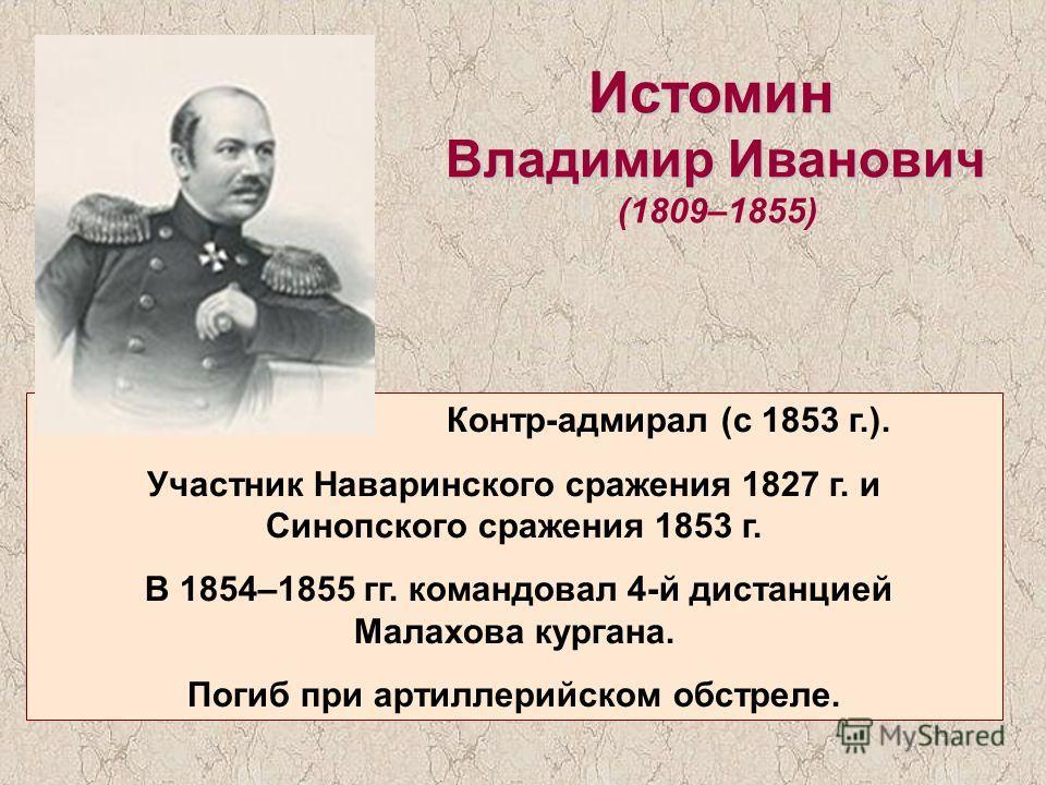 Истомин Владимир Иванович (1809–1855) Контр-адмирал (с 1853 г.). Участник Наваринского сражения 1827 г. и Синопского сражения 1853 г. В 1854–1855 гг. командовал 4-й дистанцией Малахова кургана. Погиб при артиллерийском обстреле.