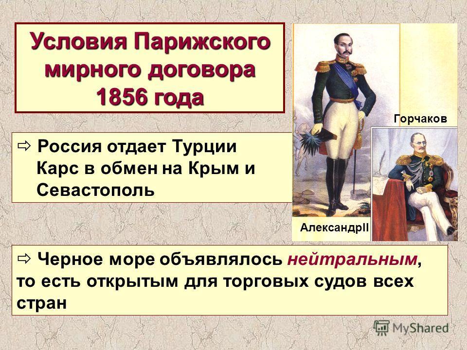 Условия Парижского мирного договора 1856 года Россия отдает Турции Карс в обмен на Крым и Севастополь Черное море объявлялось нейтральным, то есть открытым для торговых судов всех стран АлександрII Горчаков