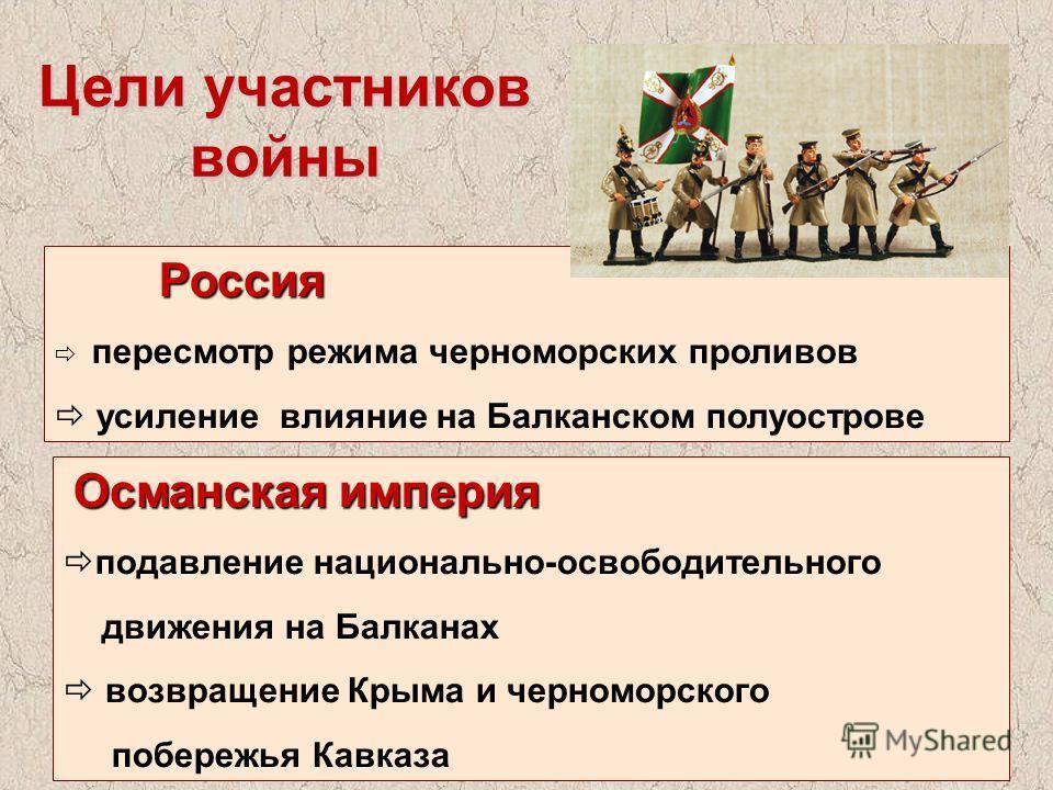 Цели участников войны Россия Россия пересмотр режима черноморских проливов усиление влияние на Балканском полуострове Османская империя подавление национально-освободительного движения на Балканах возвращение Крыма и черноморского побережья Кавказа