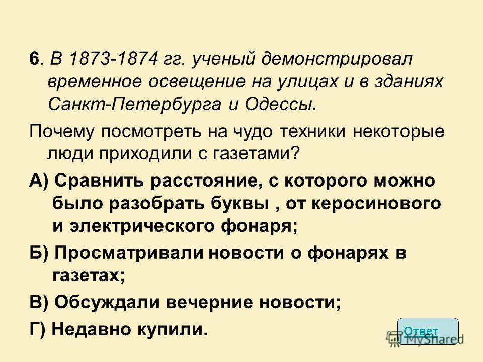 6. В 1873-1874 гг. ученый демонстрировал временное освещение на улицах и в зданиях Санкт-Петербурга и Одессы. Почему посмотреть на чудо техники некоторые люди приходили с газетами? А) Сравнить расстояние, с которого можно было разобрать буквы, от кер