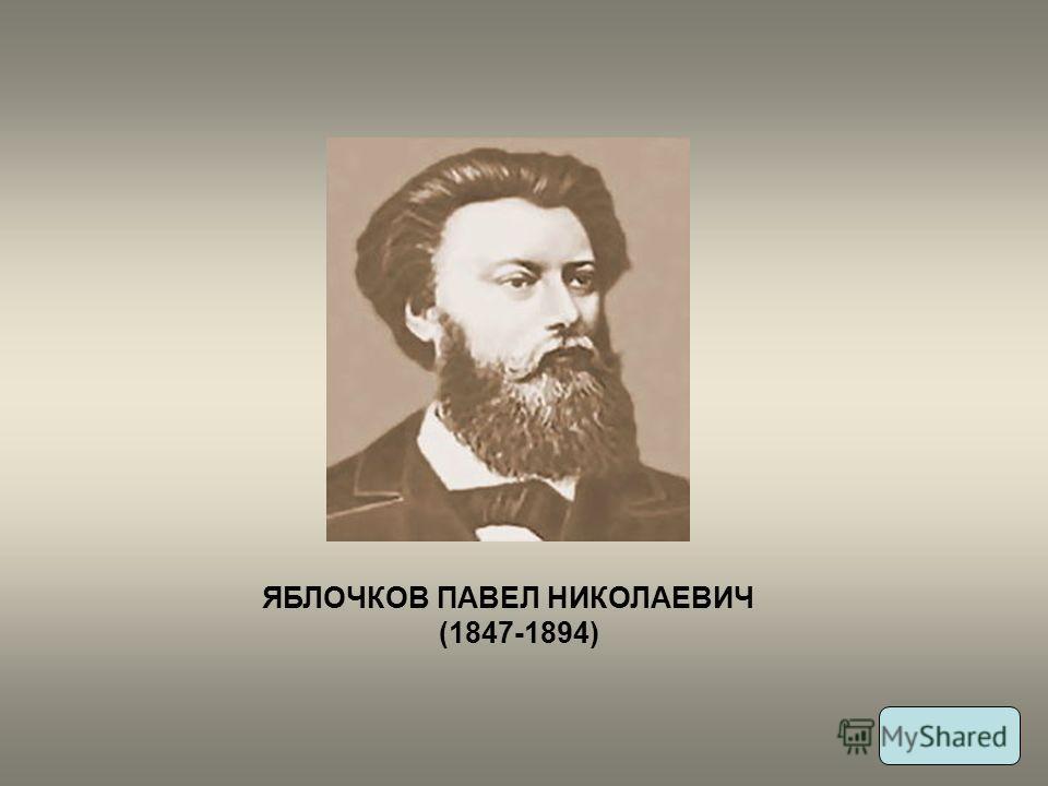 ЯБЛОЧКОВ ПАВЕЛ НИКОЛАЕВИЧ (1847-1894)