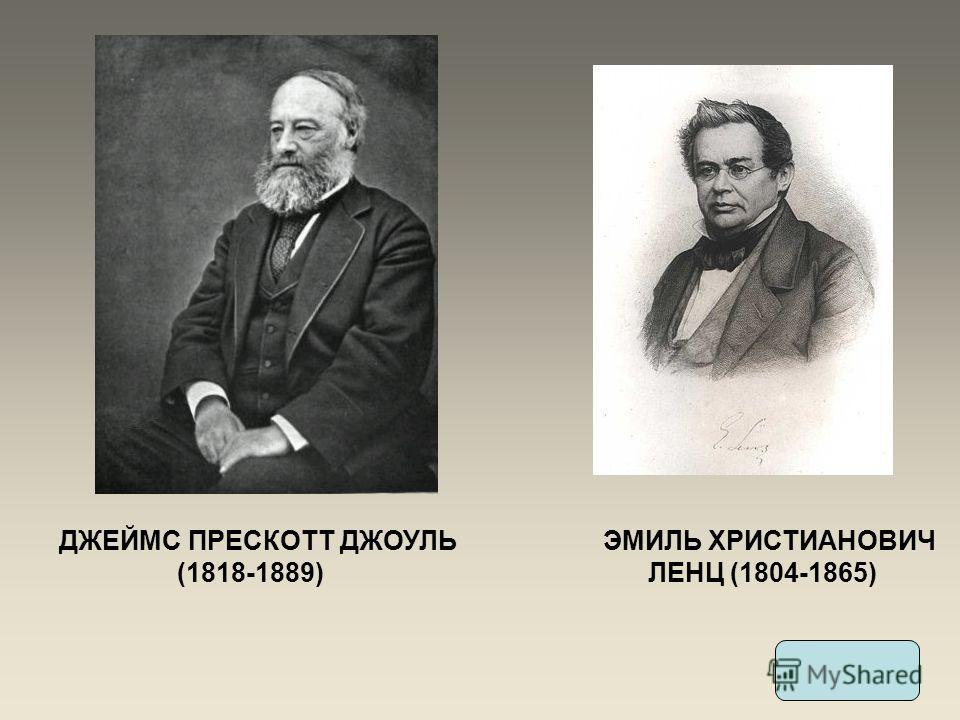 ДЖЕЙМС ПРЕСКОТТ ДЖОУЛЬ (1818-1889) ЭМИЛЬ ХРИСТИАНОВИЧ ЛЕНЦ (1804-1865)
