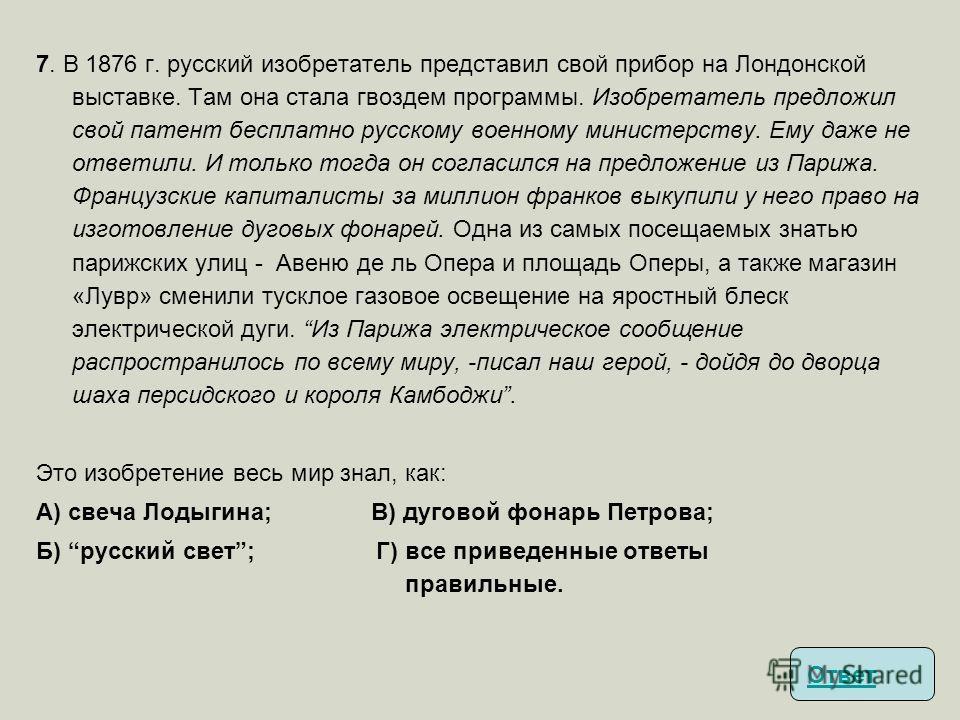7. В 1876 г. русский изобретатель представил свой прибор на Лондонской выставке. Там она стала гвоздем программы. Изобретатель предложил свой патент бесплатно русскому военному министерству. Ему даже не ответили. И только тогда он согласился на предл