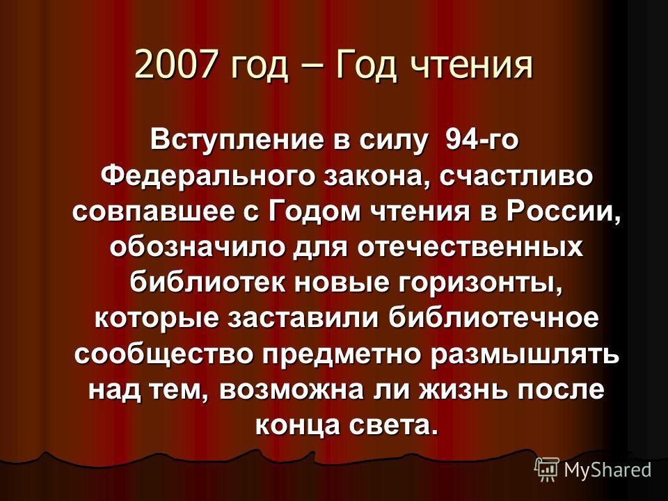 2007 год – Год чтения Вступление в силу 94-го Федерального закона, счастливо совпавшее с Годом чтения в России, обозначило для отечественных библиотек новые горизонты, которые заставили библиотечное сообщество предметно размышлять над тем, возможна л