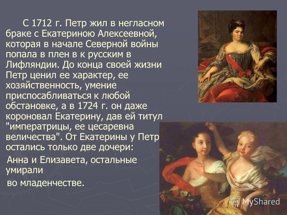 С 1712 г. Петр жил в негласном браке с Екатериною Алексеевной, которая в начале Северной войны попала в плен в к русским в Лифляндии. До конца своей жизни Петр ценил ее характер, ее хозяйственность, умение приспосабливаться к любой обстановке, а в 17