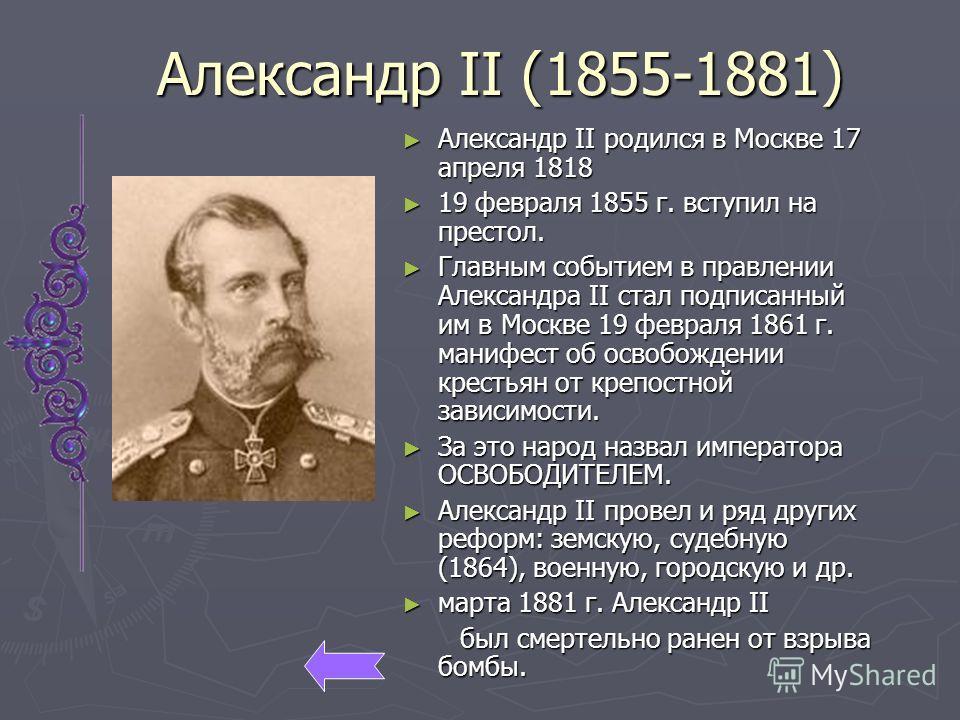 Александр II (1855-1881) Александр II родился в Москве 17 апреля 1818 19 февраля 1855 г. вступил на престол. Главным событием в правлении Александра II стал подписанный им в Москве 19 февраля 1861 г. манифест об освобождении крестьян от крепостной за