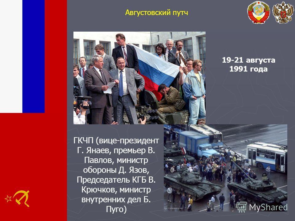 Августовский путч 19-21 августа 1991 года ГКЧП (вице-президент Г. Янаев, премьер В. Павлов, министр обороны Д. Язов, Председатель КГБ В. Крючков, министр внутренних дел Б. Пуго)