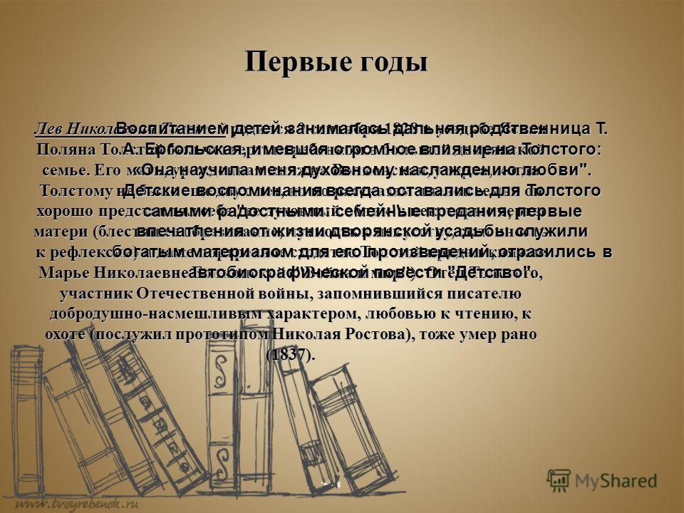Первые годы Лев Николаевич Толстой родился 9 сентября 1828 в усадьбе Ясная Поляна Толстой был четвертым ребенком в большой дворянской семье. Его мать, урожденная княжна Волконская, умерла, когда Толстому не было еще двух лет, но по рассказам членов с