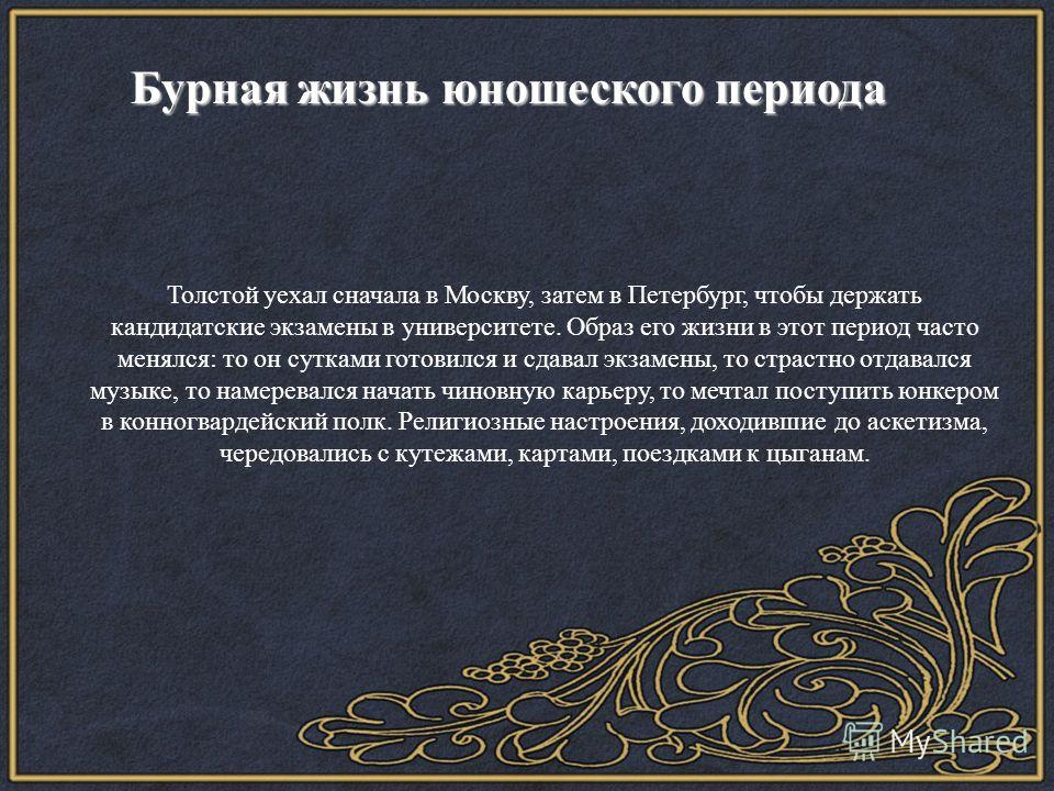 Бурная жизнь юношеского периода Бурная жизнь юношеского периода Толстой уехал сначала в Москву, затем в Петербург, чтобы держать кандидатские экзамены в университете. Образ его жизни в этот период часто менялся: то он сутками готовился и сдавал экзам