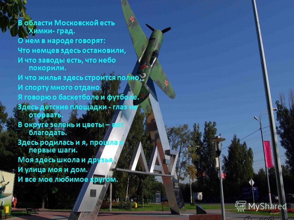 В области Московской есть Химки- град. О нем в народе говорят: Что немцев здесь остановили, И что заводы есть, что небо покорили. И что жилья здесь строится полно, И спорту много отдано. Я говорю о баскетболе и футболе. Здесь детские площадки - глаз