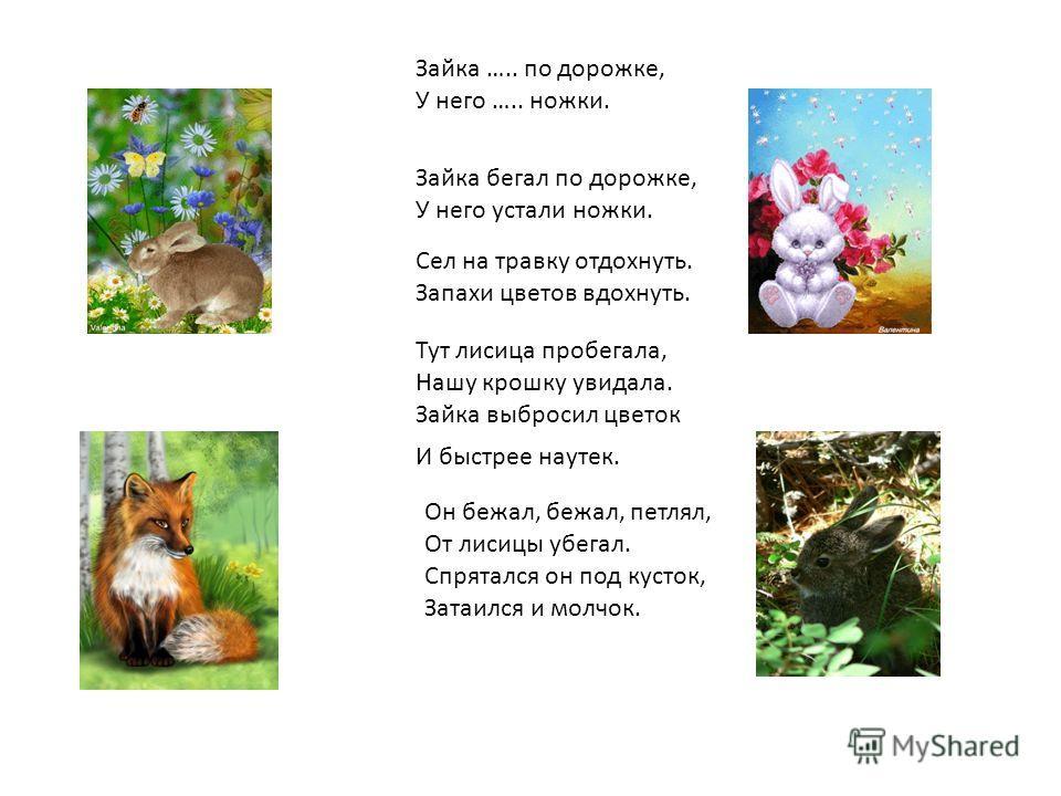 Зайка бегал по дорожке, У него устали ножки. Сел на травку отдохнуть. Запахи цветов вдохнуть. Зайка ….. по дорожке, У него ….. ножки. Тут лисица пробегала, Нашу крошку увидала. Зайка выбросил цветок И быстрее наутек. Он бежал, бежал, петлял, От лисиц