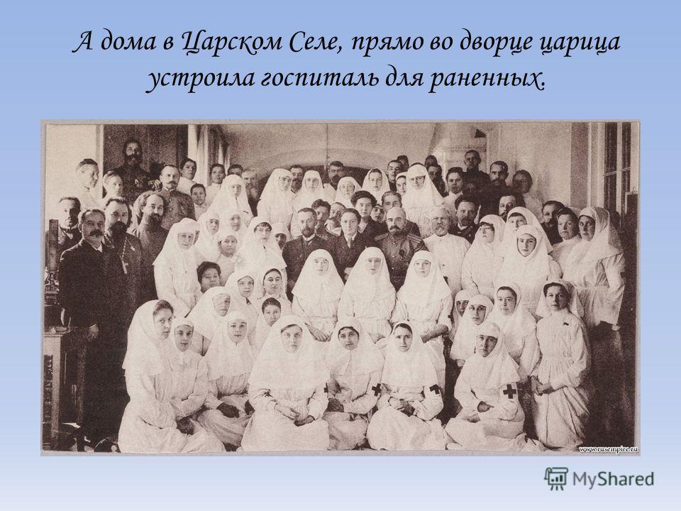 А дома в Царском Селе, прямо во дворце царица устроила госпиталь для раненных.