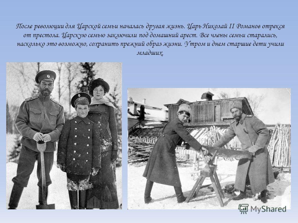 После революции для Царской семьи началась другая жизнь. Царь Николай II Романов отрекся от престола. Царскую семью заключили под домашний арест. Все члены семьи старались, насколько это возможно, сохранить прежний образ жизни. Утром и днем старшие д