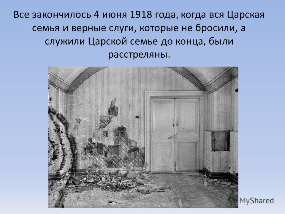 Все закончилось 4 июня 1918 года, когда вся Царская семья и верные слуги, которые не бросили, а служили Царской семье до конца, были расстреляны.