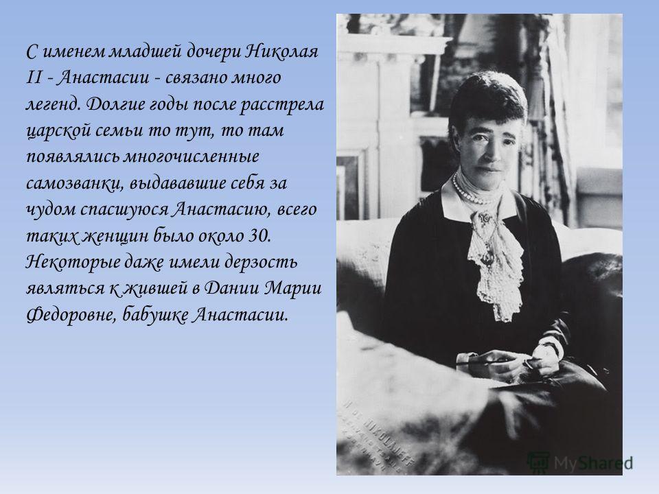 С именем младшей дочери Николая II - Анастасии - связано много легенд. Долгие годы после расстрела царской семьи то тут, то там появлялись многочисленные самозванки, выдававшие себя за чудом спасшуюся Анастасию, всего таких женщин было около 30. Неко