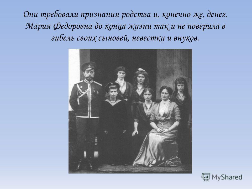 Они требовали признания родства и, конечно же, денег. Мария Федоровна до конца жизни так и не поверила в гибель своих сыновей, невестки и внуков.