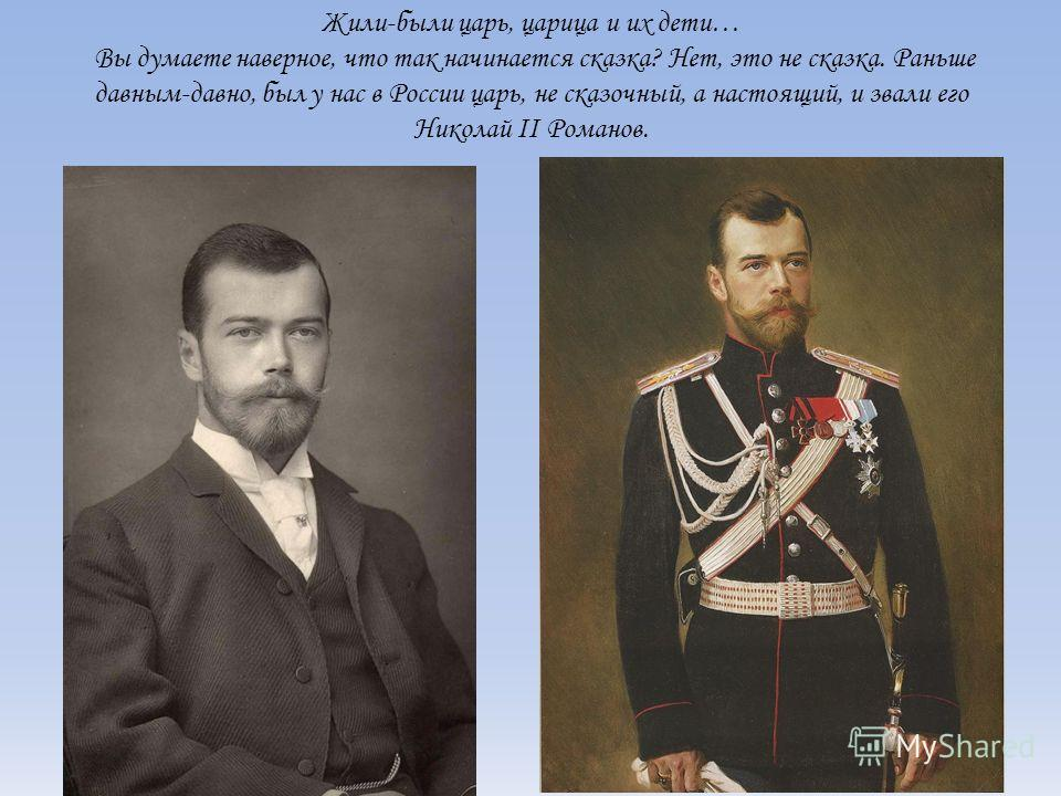 Жили-были царь, царица и их дети… Вы думаете наверное, что так начинается сказка? Нет, это не сказка. Раньше давным-давно, был у нас в России царь, не сказочный, а настоящий, и звали его Николай II Романов.