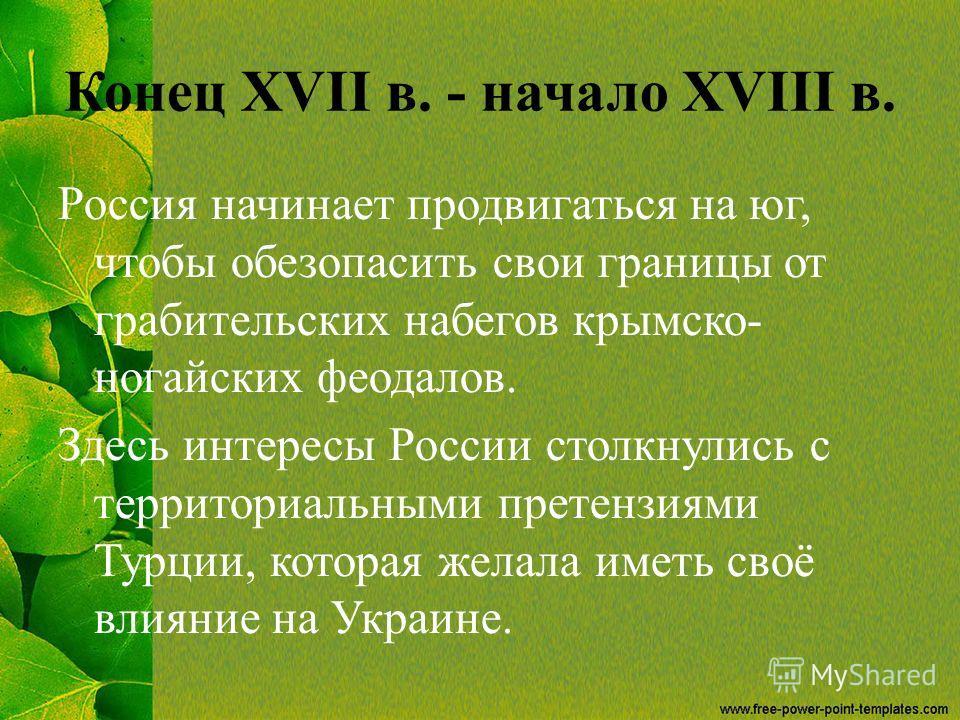 Конец XVII в. - начало XVIII в. Россия начинает продвигаться на юг, чтобы обезопасить свои границы от грабительских набегов крымско- ногайских феодалов. Здесь интересы России столкнулись с территориальными претензиями Турции, которая желала иметь сво
