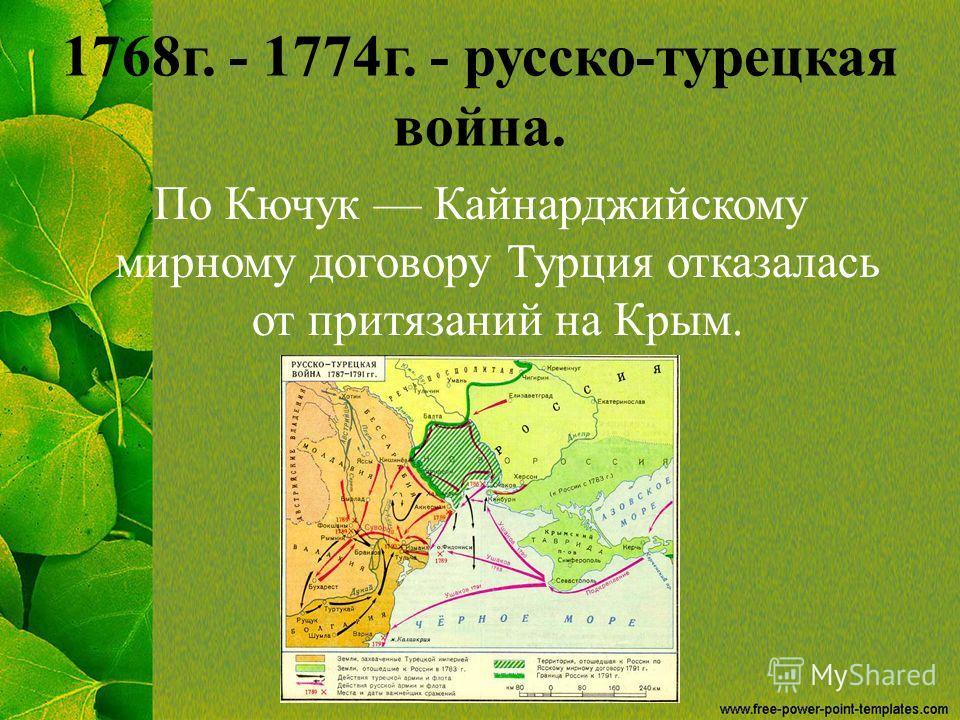 1768 г. - 1774 г. - русско-турецкая война. По Кючук Кайнарджийскому мирному договору Турция отказалась от притязаний на Крым.