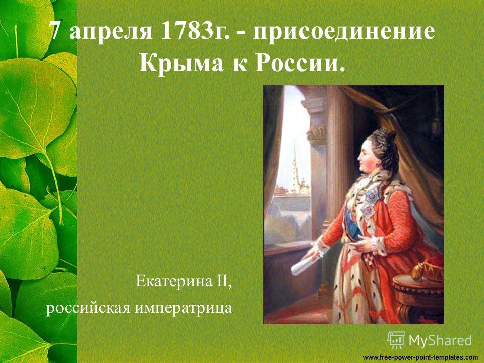 7 апреля 1783 г. - присоединение Крыма к России. Екатерина II, российская императрица