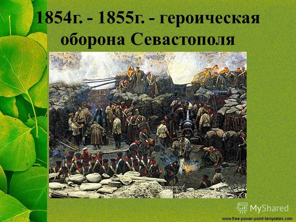 1854 г. - 1855 г. - героическая оборона Севастополя