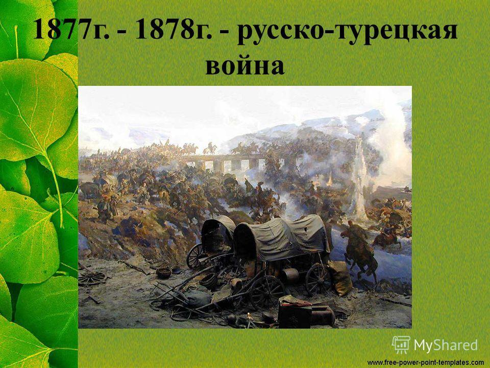 1877 г. - 1878 г. - русско-турецкая война
