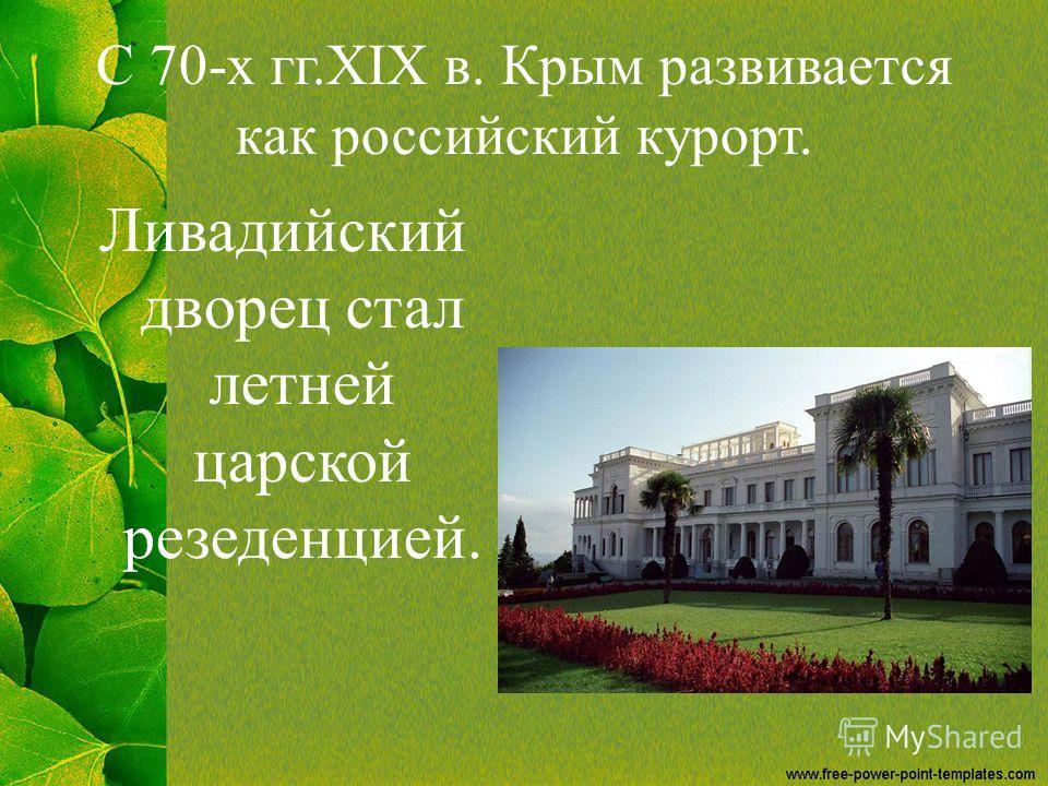 С 70-х гг.XIX в. Крым развивается как российский курорт. Ливадийский дворец стал летней царской резеденцией.
