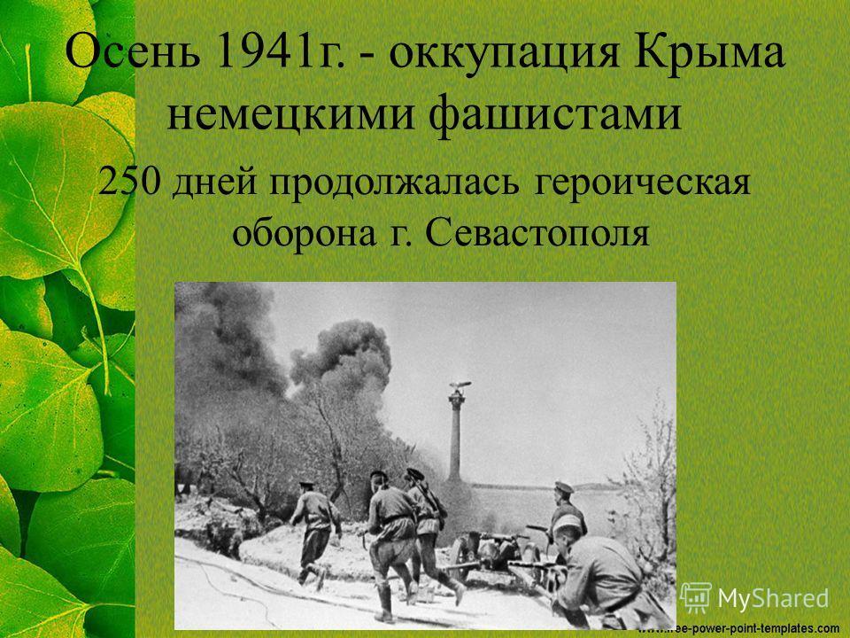 Осень 1941 г. - оккупация Крыма немецкими фашистами 250 дней продолжалась героическая оборона г. Севастополя