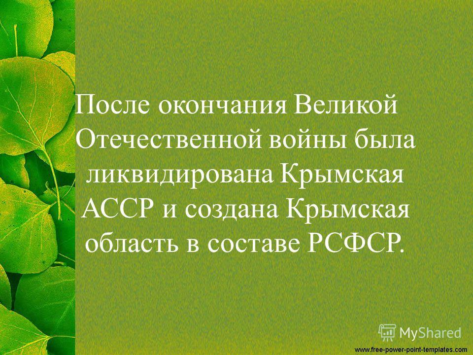 После окончания Великой Отечественной войны была ликвидирована Крымская АССР и создана Крымская область в составе РСФСР.