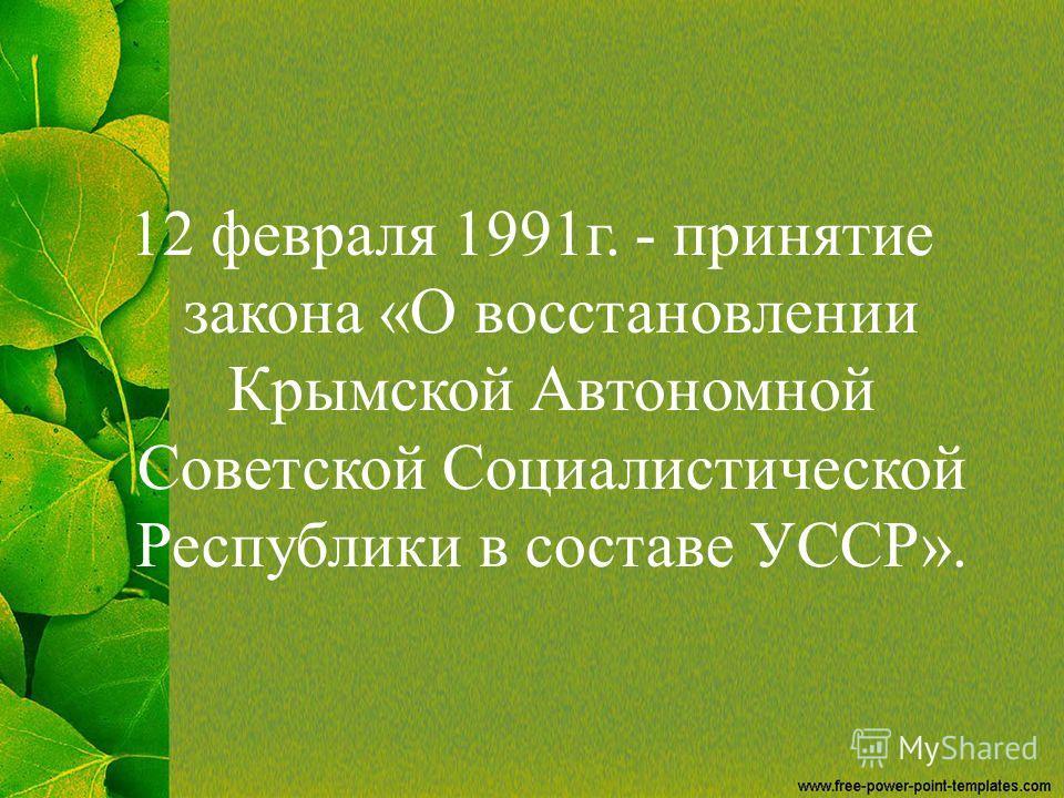 12 февраля 1991 г. - принятие закона «О восстановлении Крымской Автономной Советской Социалистической Республики в составе УССР».