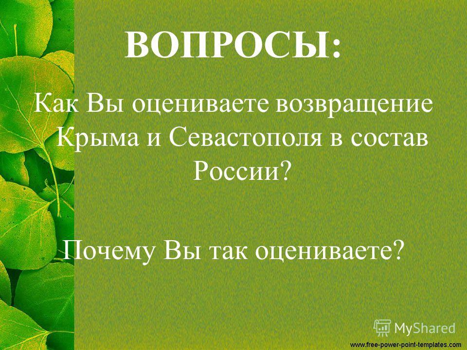 ВОПРОСЫ: Как Вы оцениваете возвращение Крыма и Севастополя в состав России? Почему Вы так оцениваете?