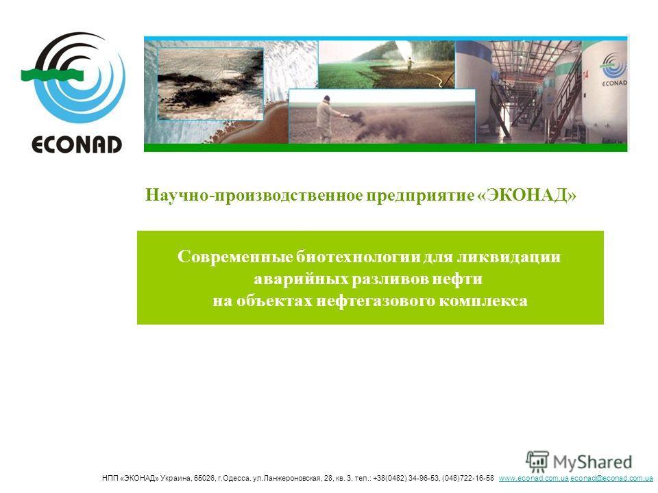 Научно-производственное предприятие «ЭКОНАД» Современные биотехнологии для ликвидации аварийных разливов нефти на объектах нефтегазового комплекса НПП «ЭКОНАД» Украина, 65026, г.Одесса. ул.Ланжероновская, 28, кв. 3. тел.: +38(0482) 34-96-53, (048)722