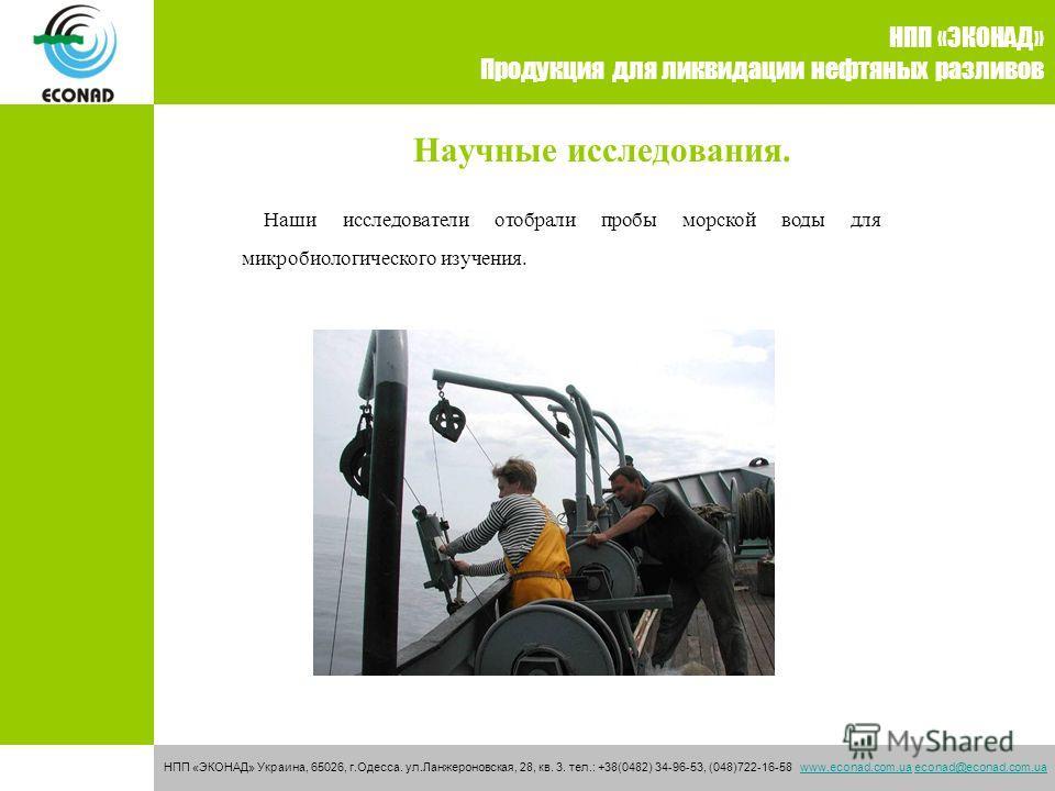 Научные исследования. НПП «ЭКОНАД» Продукция для ликвидации нефтяных разливов НПП «ЭКОНАД» Украина, 65026, г.Одесса. ул.Ланжероновская, 28, кв. 3. тел.: +38(0482) 34-96-53, (048)722-16-58 www.econad.com.ua econad@econad.com.uawww.econad.com.uaeconad@