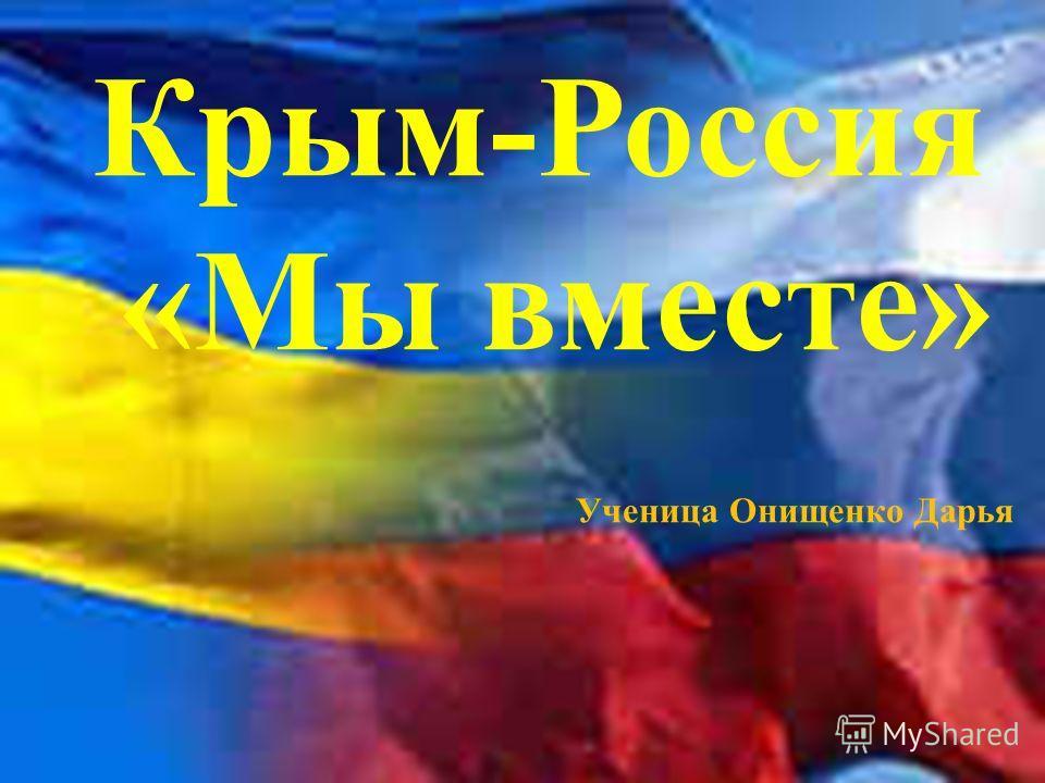 Крым-Россия «Мы вместе» Ученица Онищенко Дарья