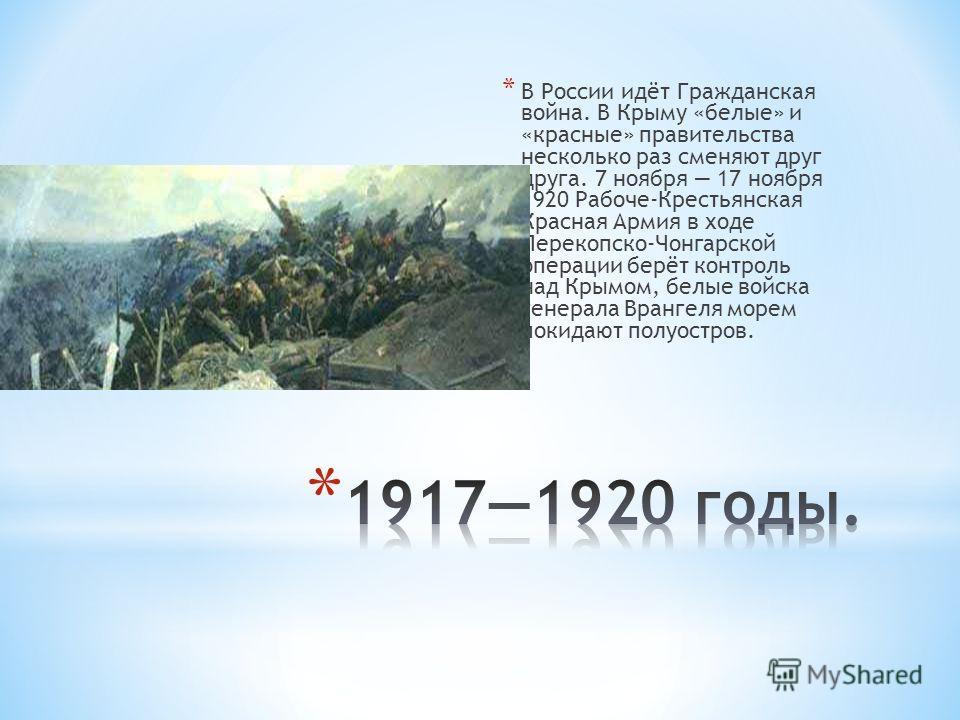 * В России идёт Гражданская война. В Крыму «белые» и «красные» правительства несколько раз сменяют друг друга. 7 ноября 17 ноября 1920 Рабоче-Крестьянская Красная Армия в ходе Перекопско-Чонгарской операции берёт контроль над Крымом, белые войска ген