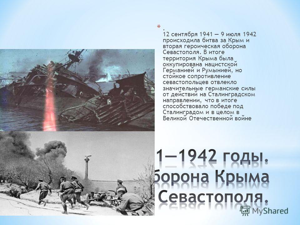 *. 12 сентября 1941 9 июля 1942 происходила битва за Крым и вторая героическая оборона Севастополя. В итоге территория Крыма была оккупирована нацистской Германией и Румынией, но стойкое сопротивление севастопольцев отвлекло значительные германские с